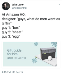 """Amazon, Box, and Him: Jake Lauer  @hellocontro  At Amazon HQ  designer: """"guys, what do men want as  gifts?""""  guy 1: """"box""""  guy 2: """"sheet""""  guy 3: """"egg  Gift guide  for him  amazon E XCLUSIVES  4:45 PM 05 Dec 17"""
