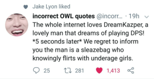 Girls, Internet, and Regret: Jake Lyon liked  incorrect OWL quotes @incorr... 19h  The whole internet loves DreamKazper, a  lovely man that dreams of playing DPS!  *5 seconds later* We regret to inform  you the man is a sleazebag who  knowingly flirts with underage girls.  25t 28 1,413 Jake Lyon thank you.