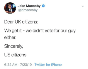 Most US citizens: Jake Maccoby  @jdmaccoby  NEWS  OBY  Dear UK citizens:  We get it we didn't vote for our guy  either.  Sincerely,  US citizens  6:24 AM 7/23/19 Twitter for iPhone Most US citizens
