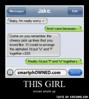 """This girlhttp://omg-humor.tumblr.com: Jake.  Messages  Edit  Baby, I'm really sorry :/  And I care because..  Come on you remember the  cheesy pick up lines that you  loved like: If I could re-arrange  the alphabet, I'd put """"u"""" and """"i""""  together.<333  Really, I'd put """"f"""" and """"u"""" together.(:  O smartphOWNED.com  Send  THIS GIRL  knows whats up  TASTE OF AWESOME.COM This girlhttp://omg-humor.tumblr.com"""