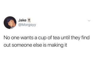 Cup Of: Jake  @Morgsyy  No one wants a cup of tea until they find  out someone else is making it