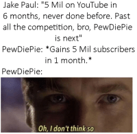 """Jake Paul: Jake Paul: """"5 Mil on YouTube in  6 months, never done before. Past  all the competition, bro, PewDiePie  is next""""  PewDiePie: """"Gains 5 Mil subscribers  in 1 month.*  PewDiePie:  Oh. I don't think so"""