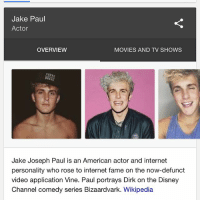 Children, Disney, and Internet: Jake Paul  Actor  OVERVIEW  MOVIES AND TV SHOWS  Jake Joseph Paul is an American actor and internet  personality who rose to internet fame on the now-defunct  video application Vine. Paul portrays Dirk on the Disney  Channel comedy series Bizaardvark. Wikipedia he's also incredibly sexist, which you'll see if you look at any of his social media. please reach out to Disney and report his social media, we can't have young children looking up to this walking talking trashbag.