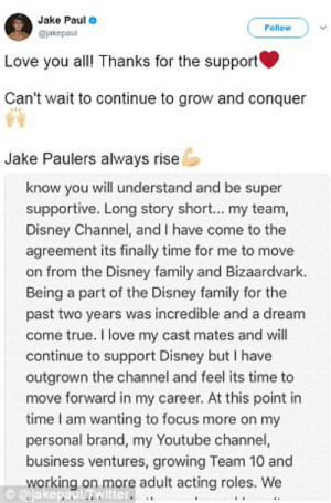 A Dream, Disney, and Family: Jake Paul  Follow  jakepaul  Love you all! Thanks for the support  Can't wait to continue to grow and conquer  Jake Paulers always rise  know you will understand and be super  supportive. Long story short... my team,  Disney Channel, and I have come to the  agreement its finally time for me to move  on from the Disney family and Bizaardvark.  Being a part of the Disney family for the  past two years was incredible and a dream  come true. I love my cast mates and will  continue to support Disney but I have  outgrown the channel and feel its time to  move forward in my career. At this point in  time I am wanting to focus more on my  personal brand, my Youtube channel,  business ventures, growing Team 10 and  working on more adult acting roles.  @jakepaulIwitter. 94+ Jake Paul Vinepauljake Twitter. Buzzfeed On Twitter 23 Old Logan ...