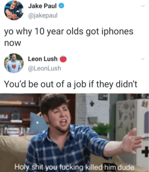 It really do be like that via /r/memes https://ift.tt/2OCt55s: Jake Paul  @jakepaul  yo why 10 year olds got iphones  now  Leon Lush  @LeonLush  You'd be out of a job if they didn't  Holy shit you fucking killed him dude It really do be like that via /r/memes https://ift.tt/2OCt55s