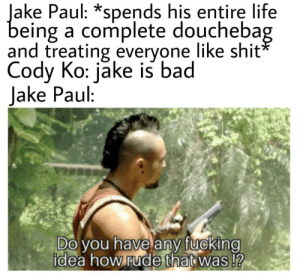 titles have the big gay: Jake Paul: *spends his entire life  being a complete douchebag  and treating everyone like shit*  Cody Ko: jake is bad  Jake Paul:  Do you have any fucking  idea how rude that was!? titles have the big gay