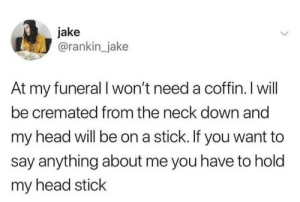 Head, Say Anything..., and Irl: jake  @rankin_jake  At my funeral I won't need a coffin. I will  be cremated from the neck down and  my head will be on a stick. If you want to  say anything about me you have to hold  my head stick ME IRL
