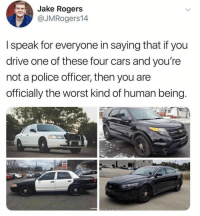 Cars, Memes, and Police: Jake Rogers  OJM Rogers!4  I speak for everyone in saying that if you  drive one of these four cars and you're  not a police officer, then you are  officially the worst kind of human being