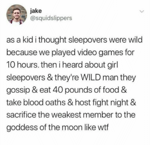 Food, Video Games, and Wtf: jake  @squidslippers  as a kid i thought sleepovers were wild  because we played video games for  10 hours. then i heard about girl  sleepovers & they're WILD man they  gossip & eat 40 pounds of food &  take blood oaths & host fight night &  sacrifice the weakest member to the  goddess of the moon like wtf our male eyes are not prepared