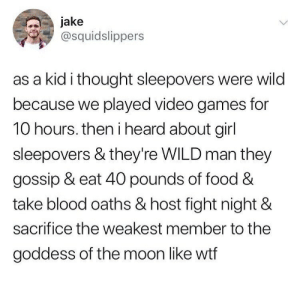 *Ominous chanting*: jake  @squidslippers  as a kid i thought sleepovers were wild  because we played video games for  10 hours. then i heard about girl  sleepovers & they're WILD man they  gossip & eat 40 pounds of food &  take blood oaths & host fight night &  sacrifice the weakest member to the  goddess of the moon like wtf *Ominous chanting*