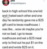 Bad, Memes, and Savage: jake  @squidslippers  back in high school this one kid  and i hated each other and one  will ent  day he randomly gave me a $25  gift card to texas roadhouse.i  was like... wow ok maybe you're  not so bad. i go to texas  roadhouse and eat a $25 meal  only to find out he put $1 on the  card and wrote $25 on it Damn, this is savage😂