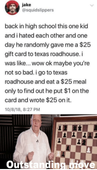 Gift Card: jake  @squidslippers  back in high school this one kid  and i hated each other and one  day he randomly gave me a $25  gift card to texas roadhouse.i  was like... wow ok maybe you're  not so bad.i go to texas  roadhouse and eat a $25 meal  only to find out he put $1 on the  card and wrote $25 on it.  10/8/18, 8:27 PM  outstanding nove