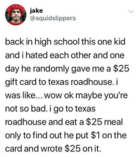 Bad, School, and Wow: jake  @squidslippers  back in high school this one kid  and i hated each other and one  day he randomly gave me a $25  gift card to texas roadhouse. i  was like... wow ok maybe you're  not so bad. i go to texas  roadhouse and eat a $25 meal  only to find out he put $1 on the  card and wrote $25 on it