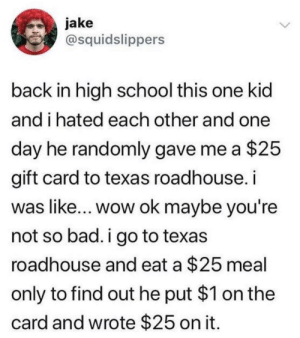 Bad, Be Like, and Dank: jake  @squidslippers  back in high school this one kid  and i hated each other and one  day he randomly gave me a $25  gift card to texas roadhouse. i  was like... wow ok maybe you're  not so bad. i go to texas  roadhouse and eat a $25 meal  only to find out he put $1 on the  card and wrote $25 on it It really be like that by buster_meat MORE MEMES