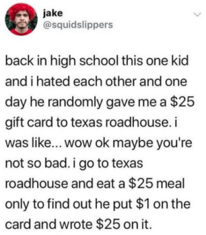 Gift Card: jake  @squidslippers  back in high school this one kid  and i hated each other and one  day he randomly gave me a $25  gift card to texas roadhouse. i  was like... wow ok maybe you're  not so bad. i go to texas  roadhouse and eat a $25 meal  only to find out he put $1 on the  card and wrote $25 on it.