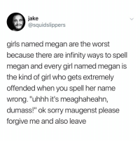 "Girls, Megan, and Memes: jake  @squidslippers  girls named megan are the worst  because there are infinity ways to spell  megan and every girl named megan is  the kind of girl who gets extremely  offended when you spell her name  wrong.""uhhh it's meaghaheahn,  dumass!"" ok sorry maugenst please  forgive me and also leave Post 1862: is this true @meghan_trainor (tag a meg)"
