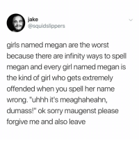 "Girls, Lol, and Megan: jake  squidslippers  girls named megan are the worst  because there are infinity ways to spell  megan and every girl named megan is  the kind of girl who gets extremely  offended when you spell her name  wrong.""uhhh it's meaghaheahn,  dumass!"" ok sorry maugenst please  forgive me and also leave tag a meaghaun lol"