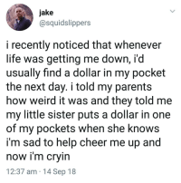 Life, Memes, and Parents: jake  @squidslippers  i recently noticed that whenever  life was getting me down, i'd  usually find a dollar in my pocket  the next day. i told my parents  how weird it was and they told me  my little sister puts a dollar in one  of my pockets when she knows  i'm sad to help cheer me up and  now i'm crvin  12:37 am 14 Sep 18 Wholesome post ❤