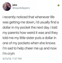 Club, Crying, and Life: jake  @squidslippers  i recently noticed that whenever life  was getting me down, i'd usually find a  dollar in my pocket the next day. i told  my parents how weird it was and they  told me my little sister puts a dollar in  one of my pockets when she knows  i'm sad to help cheer me up and now  i'm cryin  9/13/18, 7:37 PM Post 1207: y am I crying in the club rn Volume II