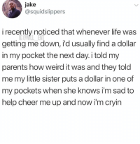 Goals, Life, and Memes: jake  @squidslippers  i recently noticed that whenever life was  getting me down, i'd usually find a dollar  in my pocket the next day. i told my  parents how weird it was and they told  me my little sister puts a dollar in one of  my pockets when she knows i'm sad to  help cheer me up and now i'm cryin Sibling goals❤️