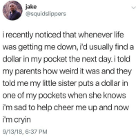 so precious: jake  @squidslippers  i recently noticed that whenever life  was getting me down, i'd usually find a  dollar in my pocket the next day. i told  my parents how weird it was and they  told me my little sister puts a dollar in  one of my pockets when she knows  i'm sad to help cheer me up and now  i'm cryin  9/13/18, 6:37 PM so precious