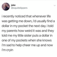 Life, Memes, and Parents: jake  @squidslippers  i recently noticed that whenever life  was getting me down, i'd usually find a  dollar in my pocket the next day. i told  my parents how weird it was and they  told me my little sister puts a dollar in  one of my pockets when she knows  i'm sad to help cheer me up and now  i'm cryin 😩