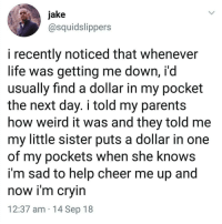 Life, Memes, and She Knows: jake  @squidslippers  i recently noticed that whenever  life was getting me down, i'd  usually find a dollar in my pocket  the next day. i told my parent:s  how weird it was and they told me  my little sister puts a dollar in one  of my pockets when she knows  im sad to help cheer me up and  now im crvin  12:37 am 14 Sep 18 Wholesome 😊
