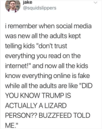 "But they said it's true!!: jake  @squidslippers  i remember when social media  was new all the adults kept  telling kids ""don't trust  everything you read on the  internet!"" and now all the kids  know everything online is fake  while all the adults are like ""DID  YOU KNOW TRUMP IS  ACTUALLY A LIZARD  PERSON?? BUZZFEED TOLD  ΜΕ"" But they said it's true!!"