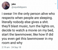 Alive, Music, and Shit: jake  @squidslippers  i swear i'm the only person alive who  respects when people are sleeping.  literally nobody else gives a shit.  they'Il blast music, turn the lights on,  decide to watch a movie on my bed,  start the lawnmower, like how tf did  you even get this lawnmower in my  room and why  2:19 am 24 Sep 18