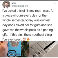 Ironic, Sorry, and Girl: jake  @squidslippers  i've asked this girl in my math class for  a piece of gum every day for the  whole semester. today was our last  day and i asked her for gum and she  gave me the whole pack as a parting  gift... if this ain't the smoothest thing  i've ever seen.  sorry Im  extras on