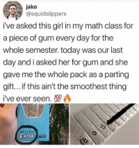 Funny, Sorry, and Girl: jake  @squidslippers  i've asked this girl in my math class for  a piece of gum every day for the  whole semester. today was our last  day and i asked her for gum and she  gave me the whole pack as a parting  gift... if this ain't the smoothest thing  i've ever seen.  Sorry Im  Extrar Man got the number without even asking 😮🔥