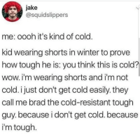Winter, Wow, and Cold: jake  @squidslippers  me: oooh it's kind of cold  kid wearing shorts in winter to prove  how tough he is: you think this is cold?  wow. i'm wearing shorts and i'm not  cold. i just don't get cold easlly. they  call me brad the cold-resistant tough  guy. because i don't get cold. because  i'm tough Me😤Irl