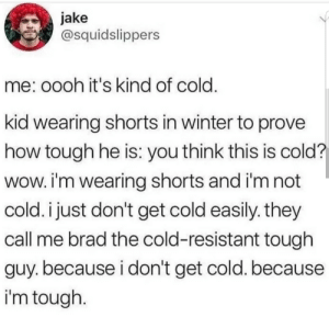 Dank, Memes, and Target: jake  @squidslippers  me: oooh it's kind of cold  kid wearing shorts in winter to prove  how tough he is: you think this is cold?  wow. i'm wearing shorts and i'm not  cold. i just don't get cold easlly. they  call me brad the cold-resistant tough  guy. because i don't get cold. because  i'm tough Me😤Irl by Ben_Witt7 MORE MEMES