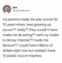 Disney, Growing Up, and Nudes: jake  @squidslippers  my parents made me play soccer for  10 years when i was growing up.  soccer?? really?? they couldn't have  made me do acting?? sent my nudes  to disney channel?? made me  famous?? i could have millions of  dollars right now but instead i have  10 plastic soccer trophies. I'm so tired