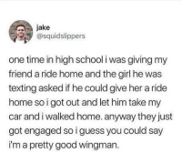 Funny, School, and Texting: jake  @squidslippers  one time in high school i was giving my  friend a ride home and the girl he was  texting asked if he could give her a ride  home so i got out and let him take my  car and i walked home. anyway they just  got engaged so i guess you could say  i'm a pretty good wingman. This is the wingman of all wingman's. A man among boys. A true star in the making.