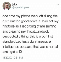 Af, Memes, and News: jake  @squidslippers  one time my phone went off duing the  a.c.t. but the good news is i had set my  ringtone as a recording of me sniffing  and clearing my throat...nobody  suspected a thing. this is proof that  standardized tests don't measure  intelligence because that was smart af  and i got a 12  11/27/17, 10:31 PM Follow @kalesaladquotes for the best darn quotes every day. It's legit great.