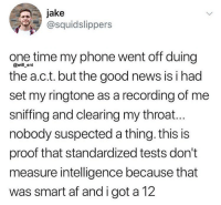 Af, Memes, and News: jake  @squidslippers  one time my phone went off duing  the a.c.t. but the good news is i had  set my ringtone as a recording of me  sniffing and clearing my throat...  nobody suspected a thing. this is  proof that standardized tests don't  measure intelligence because that  was smart af and i got a 12  @will ent 🤣Genius