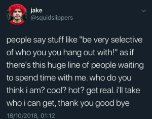 "good bye: jake  @squidslippers  people say stuff like ""be very selective  of who you you hang out with!"" as if  there's this huge line of people waiting  to spend time with me. who do you  think i am? cool? hot? get real. i'll take  who i can get, thank you good bye  18/10/2018, 01:12"