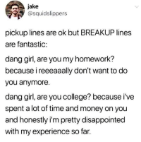 College, Disappointed, and Money: jake  @squidslippers  pickup lines are ok but BREAKUP lines  are fantastic:  dang girl, are you my homework?  because i reeeaaally don't want to do  you anymore.  dang girl, are you college? because i've  spent a lot of time and money on you  and honestly i'm pretty disappointed  with my experience so far.