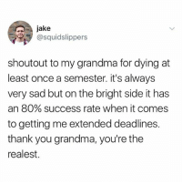 Grandma, Shit, and Thank You: jake  @squidslippers  shoutout to my grandma for dying at  least once a semester. it's always  very sad but on the bright side it has  an 80% success rate when it comes  to getting me extended deadlines.  thank you grandma, you're the  realest. The real MVP. Also, what do y'all use for blemished skin. My skin lately has been looking like shit.