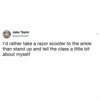 Scooter, Relatable, and Looking: Jake Taylor  @JayyyTeee33  I'd rather take a razor scooter to the ankle  than stand up and tell the class a little bit  about myself Who else is not looking forward to this?