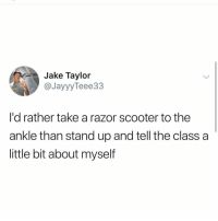 Facts, Memes, and Scooter: Jake Taylor  @JayyyTeee33  I'd rather take a razor scooter to the  ankle than stand up and tell the class a  little bit about myself Facts