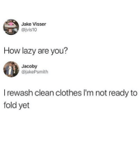 Clothes, Lazy, and Memes: Jake Visser  @jvis10  How lazy are you?  Jacoby  @jakePsmith  I rewash clean clothes I'm not ready to  fold yet OMG OMG @puberty HAS THE BEST PICTURES AND VIDEOS! 😍 FOLLOW THEM RIGHT NOW 💕😘 @puberty 💞😛 @puberty