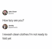 I actually do this too much 😂: Jake Visser  @jvis10  How lazy are you?  Jacoby  @jakePsmith  I rewash clean clothes I'm not ready to  fold yet I actually do this too much 😂