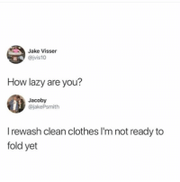 😩: Jake Visser  @jvis10  How lazy are you?  Jacoby  @jakePsmith  I rewash clean clothes I'm not ready to  fold yet 😩