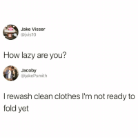 Clothes, Funny, and Lazy: Jake Visser  @jvis10  How lazy are you?  Jacoby  @jakePsmith  I rewash clean clothes I'm not ready to  fold yet Omfg I do this😭😭 Everything @mymomsaysimpretty_ posts is 🔥🔥🙌🏻