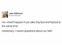 DayQuil, Memes, and NyQuil: Jake Wilkinson  @Jakewilkyson  me: what'll happen if you take DayQuil and NyQuil at  the same time  missionary: meant questions about our faith Me 😂😂😂 mormonsgetit sorrymissionaries • • • Favorite color? 😆
