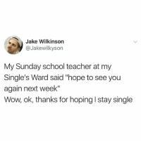 """Memes, School, and Teacher: Jake Wilkinson  Jakewilkyson  My Sunday school teacher at my  Single's Ward said """"hope to see you  again next week""""  Wow, ok, thanks for hoping I stay single"""