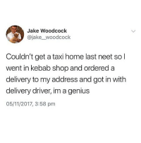 Memes, Genius, and Home: Jake Woodcock  @jake_woodcock  Couldn't get a taxi home last neet sol  went in kebab shop and ordered a  delivery to my address and got in with  delivery driver, im a genius  05/11/2017, 3:58 pm Follow @thearchbish0pofbanterbury for more 🔥😂