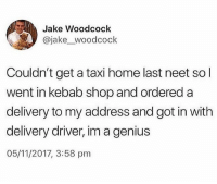 Memes, Wshh, and Genius: Jake Woodcock  @jake_woodcock  Couldn't get a taxi home last neet so l  went in kebab shop and ordered a  delivery to my address and got in with  delivery driver, im a genius  05/11/2017, 3:58 pnm He smart for this.. 👀😂 WSHH